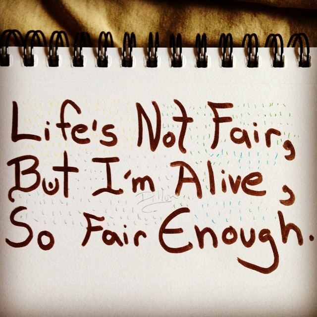 Ink Drawing - Life's not fair, but I'm alive, so fair enough.
